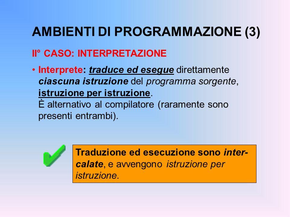 AMBIENTI DI PROGRAMMAZIONE (3) II° CASO: INTERPRETAZIONE Interprete: traduce ed esegue direttamente ciascuna istruzione del programma sorgente, istruz