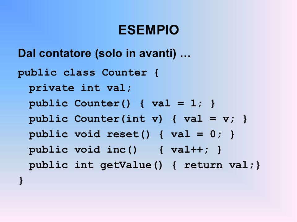ESEMPIO Dal contatore (solo in avanti) … public class Counter { private int val; public Counter() { val = 1; } public Counter(int v) { val = v; } public void reset() { val = 0; } public void inc() { val++; } public int getValue() { return val;} }