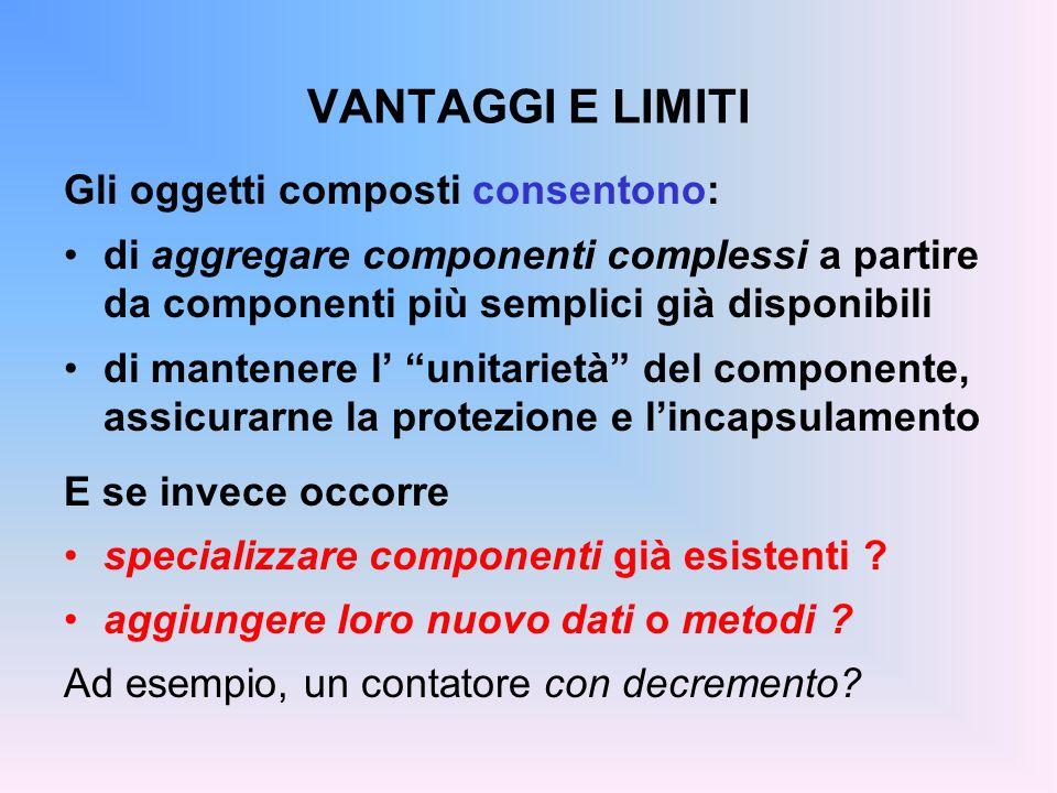 VANTAGGI E LIMITI Gli oggetti composti consentono: di aggregare componenti complessi a partire da componenti più semplici già disponibili di mantenere