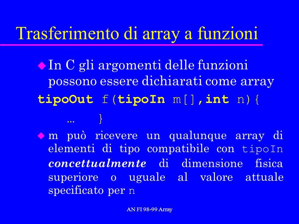 AN FI 98-99 Array Trasferimento di array a funzioni u In C gli argomenti delle funzioni possono essere dichiarati come array tipoOut f(tipoIn m[],int n){ …} m può ricevere un qualunque array di elementi di tipo compatibile con tipoIn concettualmente di dimensione fisica superiore o uguale al valore attuale specificato per n