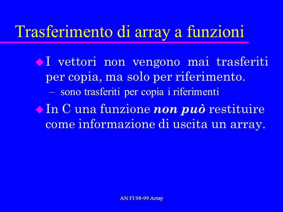 AN FI 98-99 Array Trasferimento di array a funzioni u I vettori non vengono mai trasferiti per copia, ma solo per riferimento.