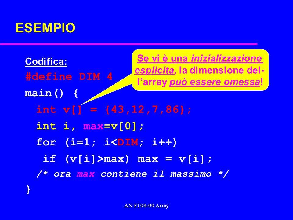 AN FI 98-99 Array ESEMPIO Codifica: #define DIM 4 main() { int v[] = {43,12,7,86}; int i, max=v[0]; for (i=1; i<DIM; i++) if (v[i]>max) max = v[i]; /* ora max contiene il massimo */ } Se vi è una inizializzazione esplicita, la dimensione del- larray può essere omessa!