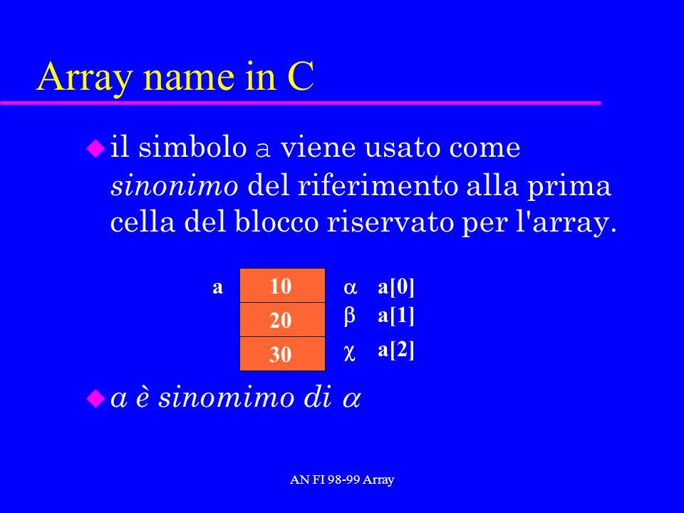 AN FI 98-99 Array Array name in C il simbolo a viene usato come sinonimo del riferimento alla prima cella del blocco riservato per l array.