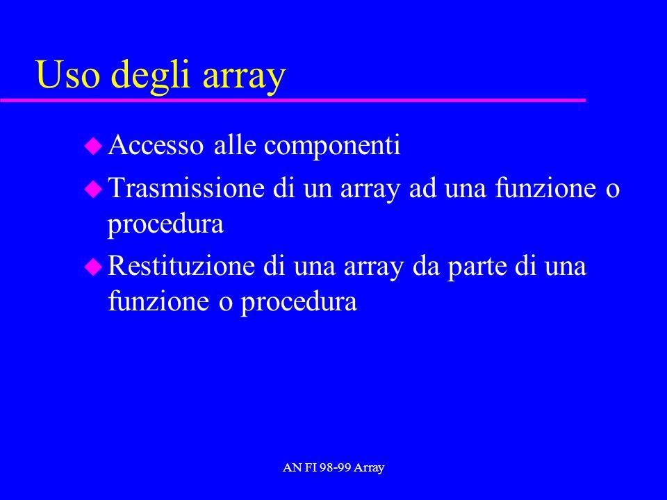 AN FI 98-99 Array Dimensionamento locale u Una funzione (procedura) può definire variabili locali che rappresentano array u La dimensione di un array locale deve essere denotata da una costante: int f( int n){ int a[n];...