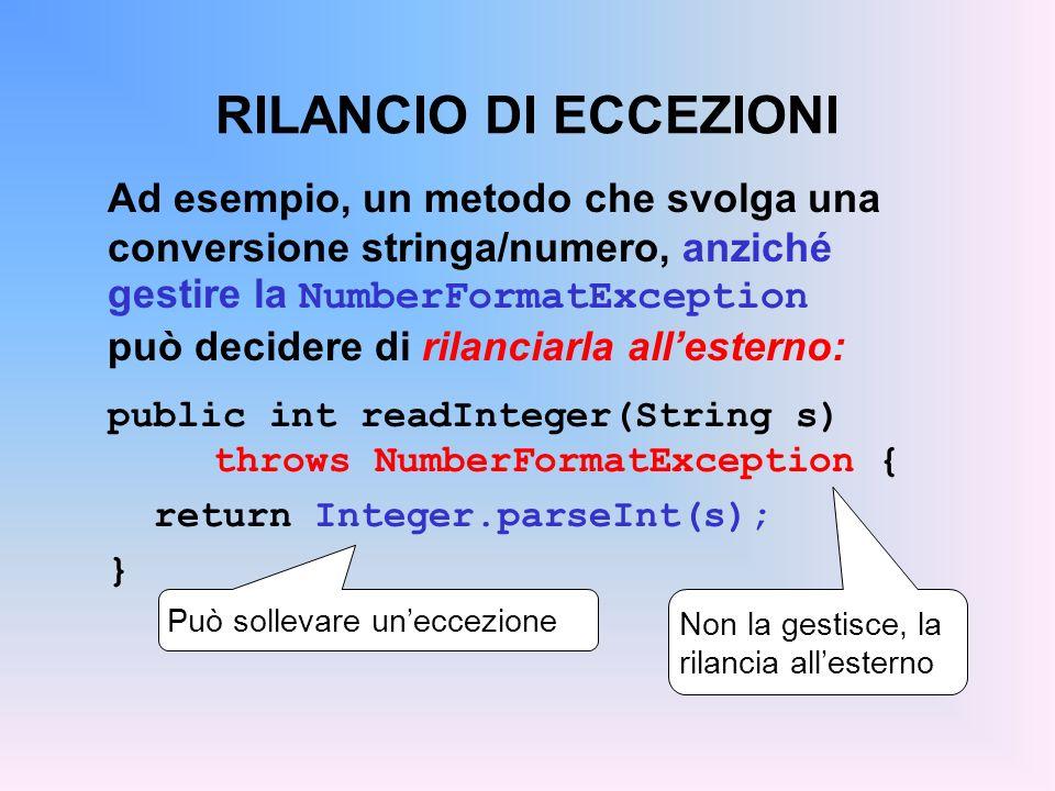 RILANCIO DI ECCEZIONI Ad esempio, un metodo che svolga una conversione stringa/numero, anziché gestire la NumberFormatException può decidere di rilanciarla allesterno: public int readInteger(String s) throws NumberFormatException { return Integer.parseInt(s); } Può sollevare uneccezione Non la gestisce, la rilancia allesterno