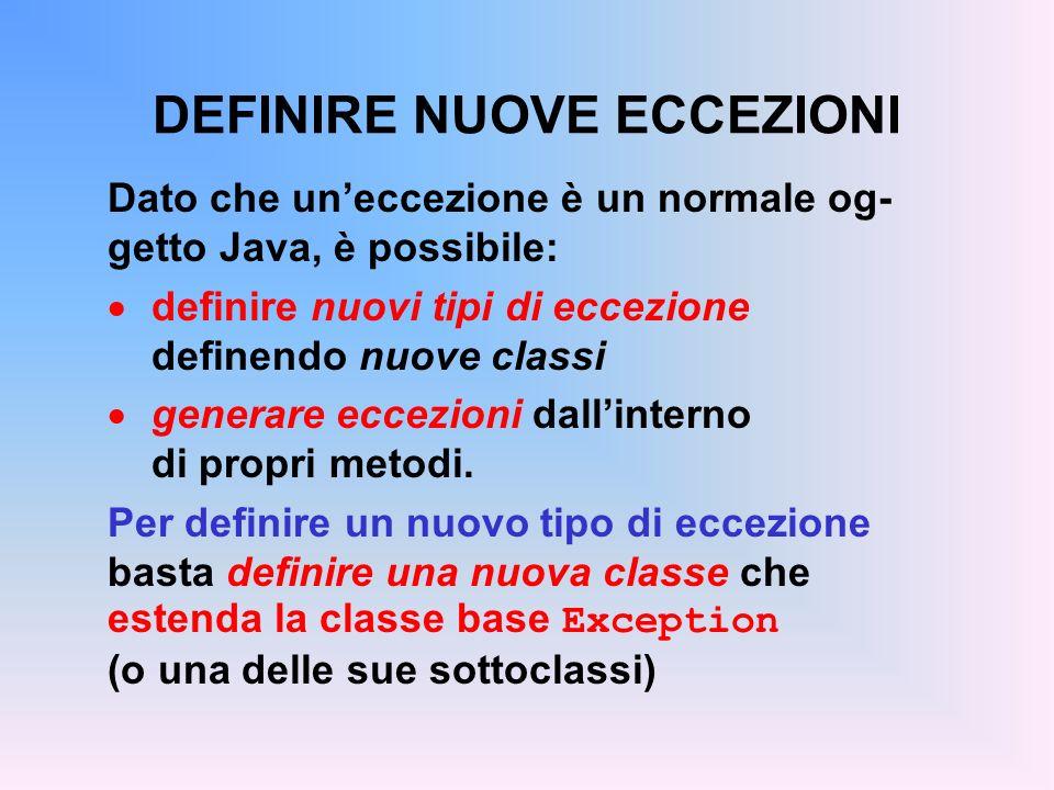 DEFINIRE NUOVE ECCEZIONI Dato che uneccezione è un normale og- getto Java, è possibile: definire nuovi tipi di eccezione definendo nuove classi generare eccezioni dallinterno di propri metodi.