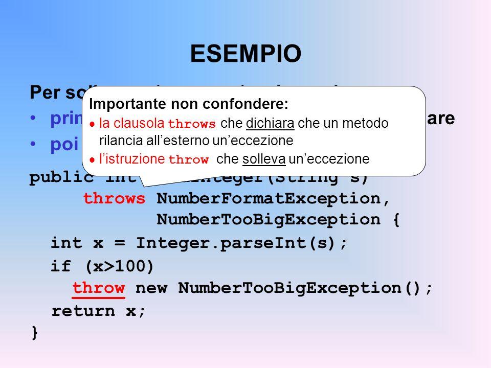 ESEMPIO Per sollevare (generare) uneccezione: prima si crea loggetto eccezione da lanciare poi lo si lancia con listruzione throw public int readInteger(String s) throws NumberFormatException, NumberTooBigException { int x = Integer.parseInt(s); if (x>100) throw new NumberTooBigException(); return x; } Importante non confondere: la clausola throws che dichiara che un metodo rilancia allesterno uneccezione listruzione throw che solleva uneccezione