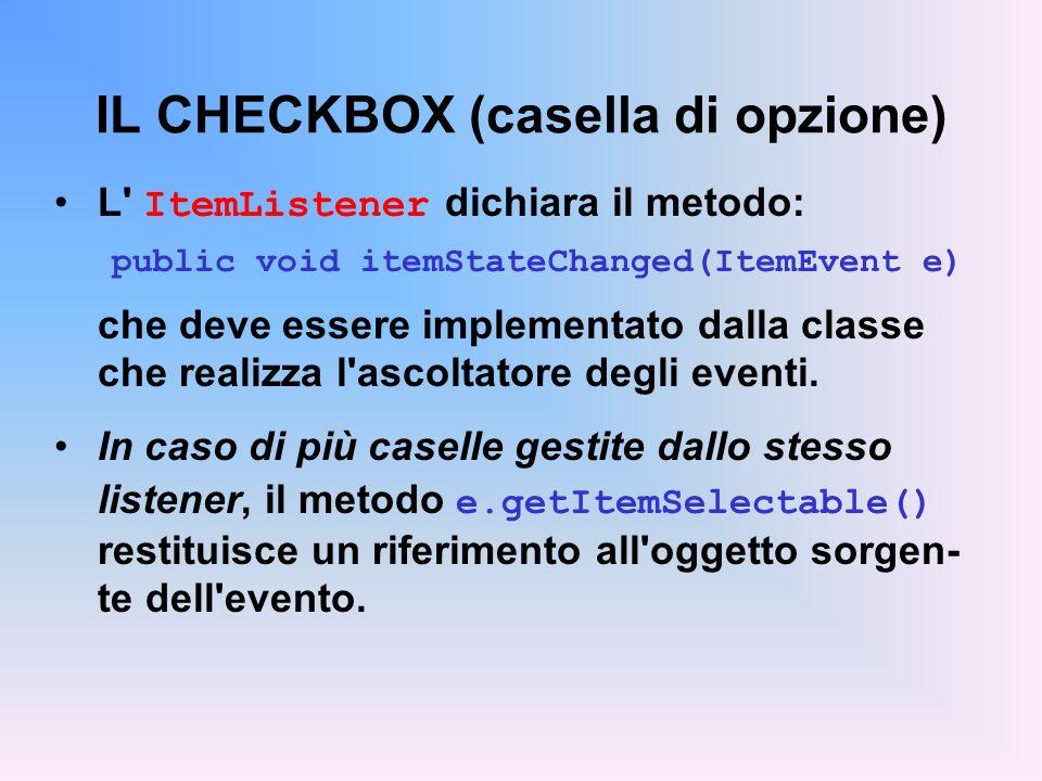IL CHECKBOX (casella di opzione) L' ItemListener dichiara il metodo: public void itemStateChanged(ItemEvent e) che deve essere implementato dalla clas