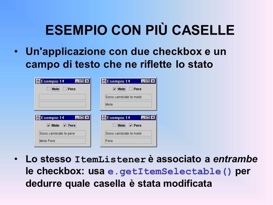 ESEMPIO CON PIÙ CASELLE Un'applicazione con due checkbox e un campo di testo che ne riflette lo stato Lo stesso ItemListener è associato a entrambe le