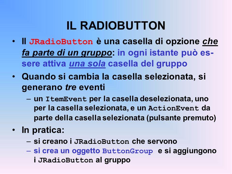 IL RADIOBUTTON Il JRadioButton è una casella di opzione che fa parte di un gruppo: in ogni istante può es- sere attiva una sola casella del gruppo Qua