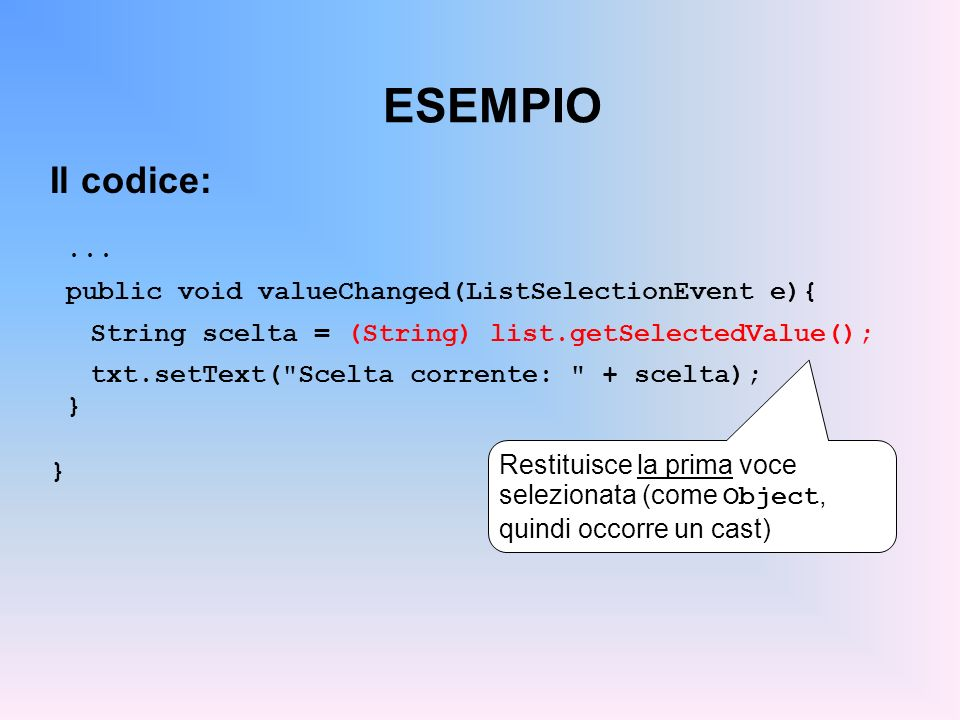 ESEMPIO Il codice:... public void valueChanged(ListSelectionEvent e){ String scelta = (String) list.getSelectedValue(); txt.setText(