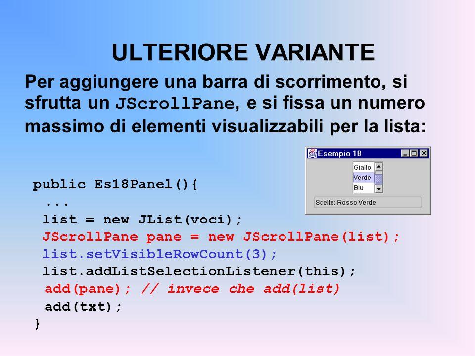 ULTERIORE VARIANTE Per aggiungere una barra di scorrimento, si sfrutta un JScrollPane, e si fissa un numero massimo di elementi visualizzabili per la
