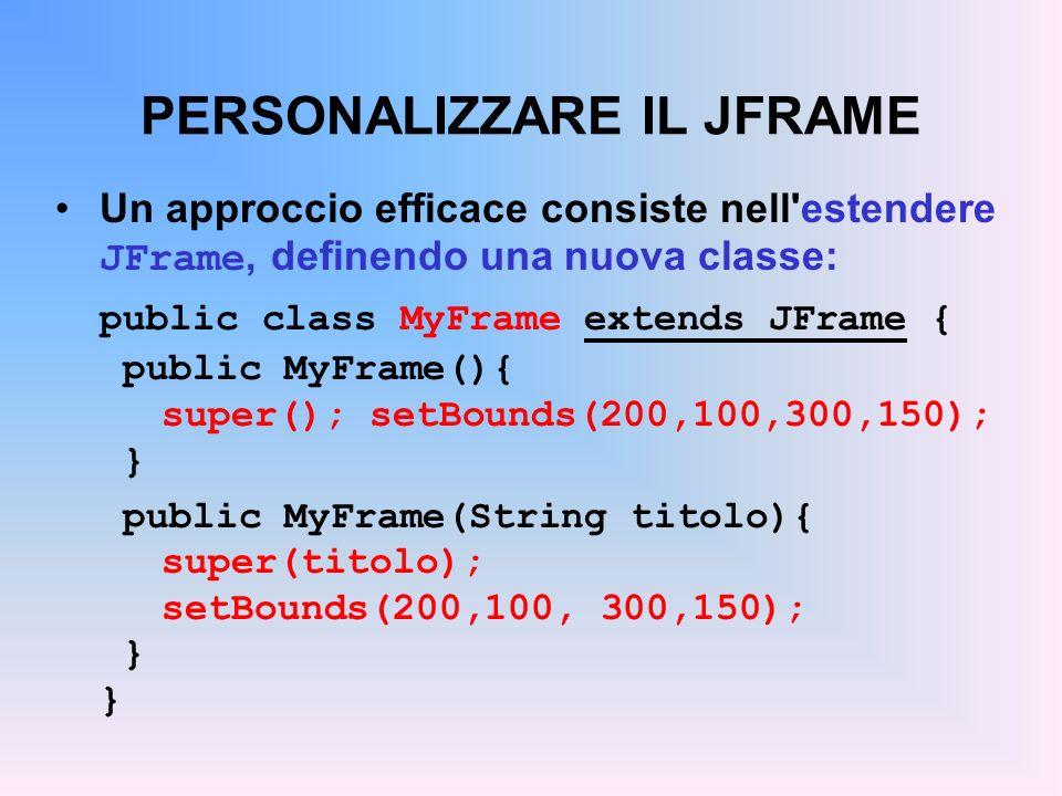 PERSONALIZZARE IL JFRAME Un approccio efficace consiste nell'estendere JFrame, definendo una nuova classe: public class MyFrame extends JFrame { publi