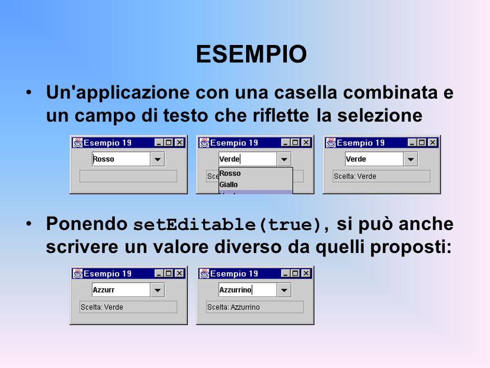 ESEMPIO Un'applicazione con una casella combinata e un campo di testo che riflette la selezione Ponendo setEditable(true), si può anche scrivere un va