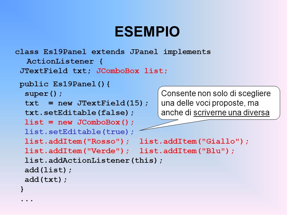 ESEMPIO class Es19Panel extends JPanel implements ActionListener { JTextField txt; JComboBox list; public Es19Panel(){ super(); txt = new JTextField(1
