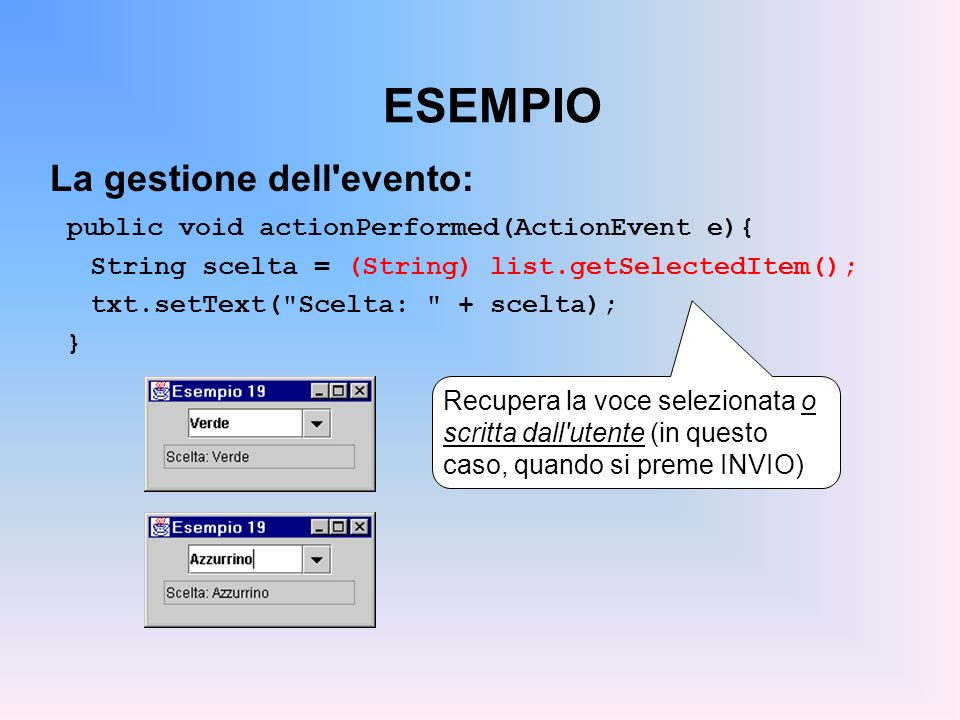 ESEMPIO La gestione dell'evento: public void actionPerformed(ActionEvent e){ String scelta = (String) list.getSelectedItem(); txt.setText(