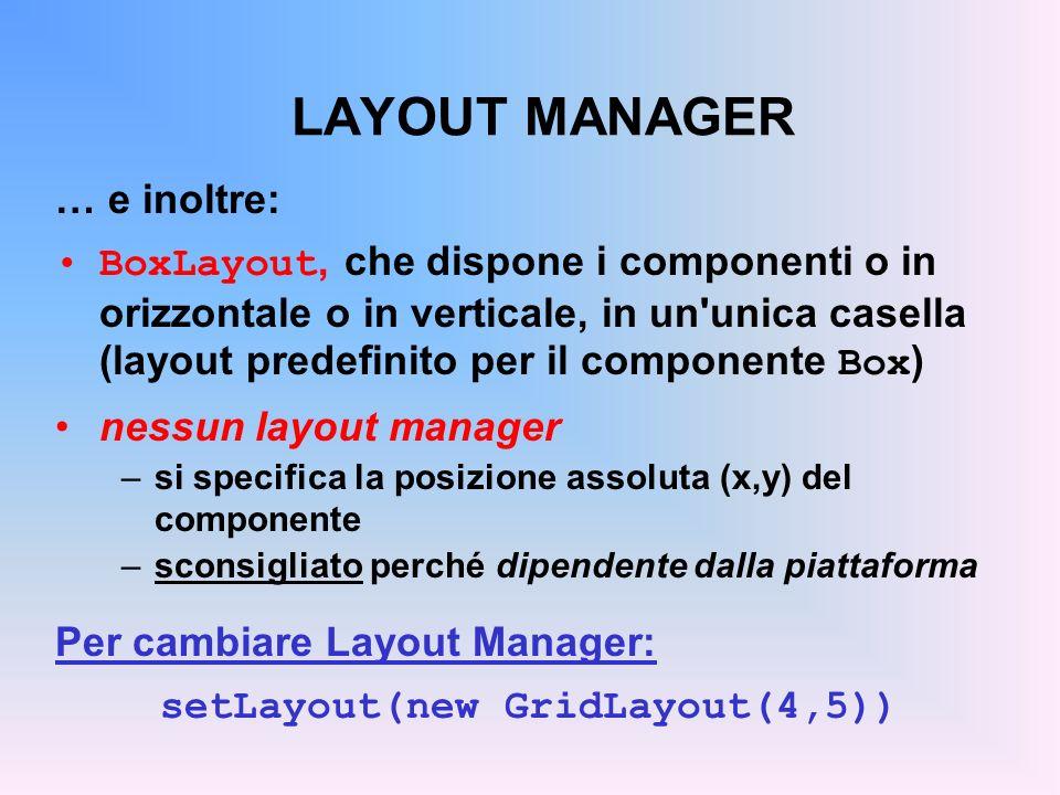 LAYOUT MANAGER … e inoltre: BoxLayout, che dispone i componenti o in orizzontale o in verticale, in un'unica casella (layout predefinito per il compon