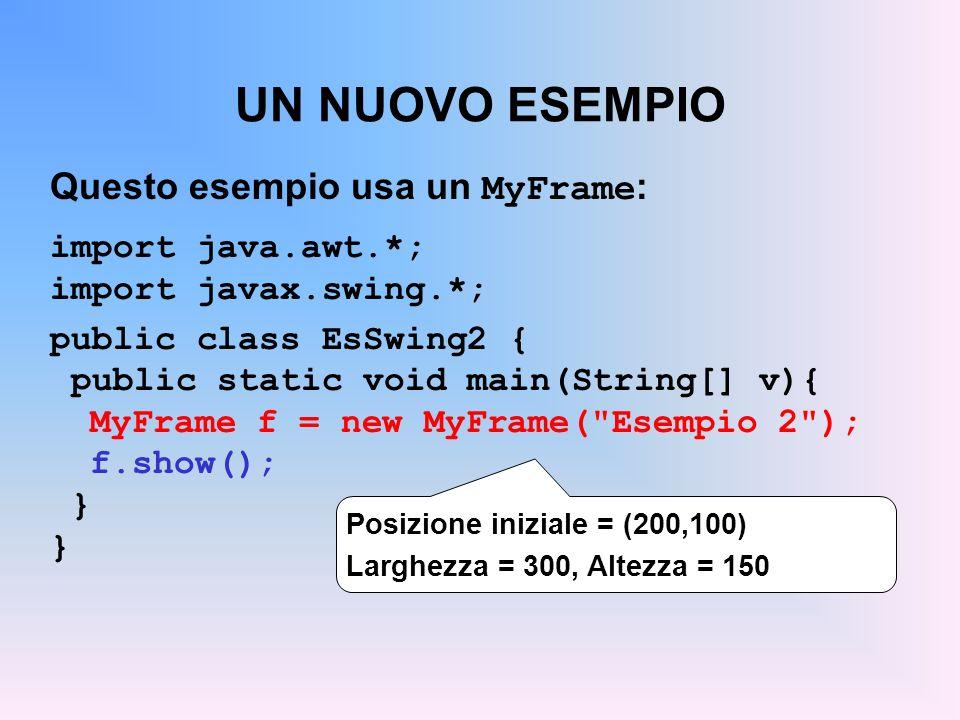UN NUOVO ESEMPIO Questo esempio usa un MyFrame : import java.awt.*; import javax.swing.*; public class EsSwing2 { public static void main(String[] v){