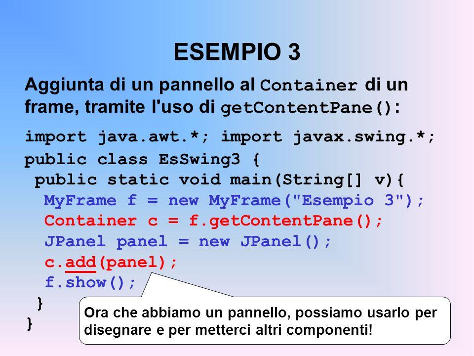 ESEMPIO 3 Aggiunta di un pannello al Container di un frame, tramite l'uso di getContentPane() : import java.awt.*; import javax.swing.*; public class