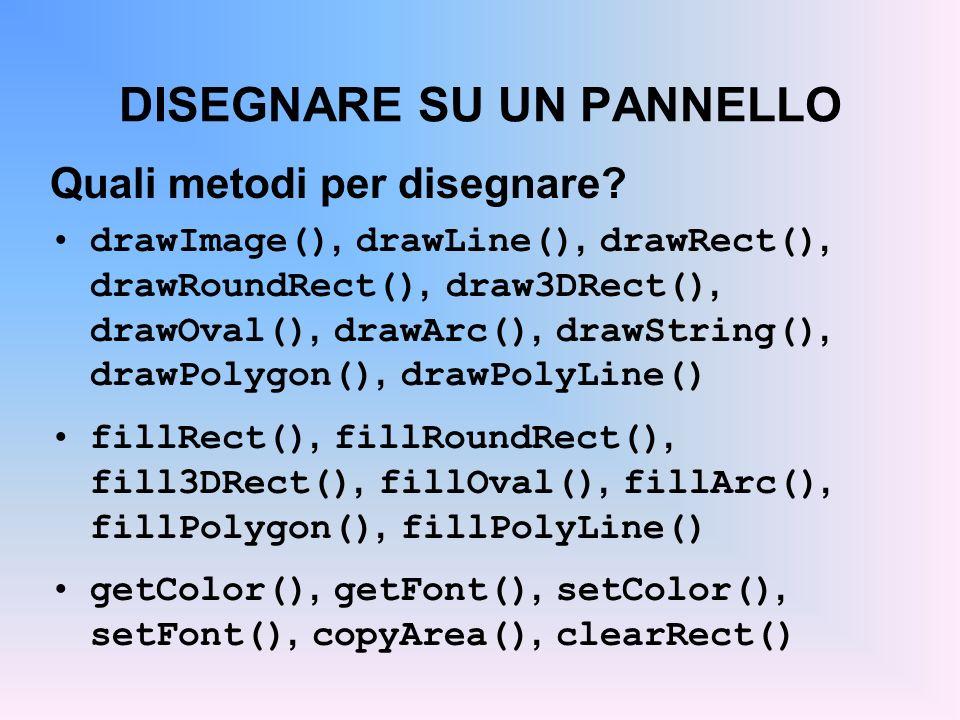 DISEGNARE SU UN PANNELLO Quali metodi per disegnare? drawImage(), drawLine(), drawRect(), drawRoundRect(), draw3DRect(), drawOval(), drawArc(), drawSt