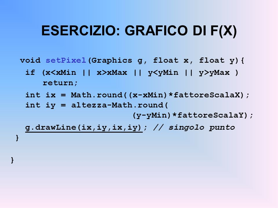 ESERCIZIO: GRAFICO DI F(X) void setPixel(Graphics g, float x, float y){ if (x xMax || y yMax ) return; int ix = Math.round((x-xMin)*fattoreScalaX); in