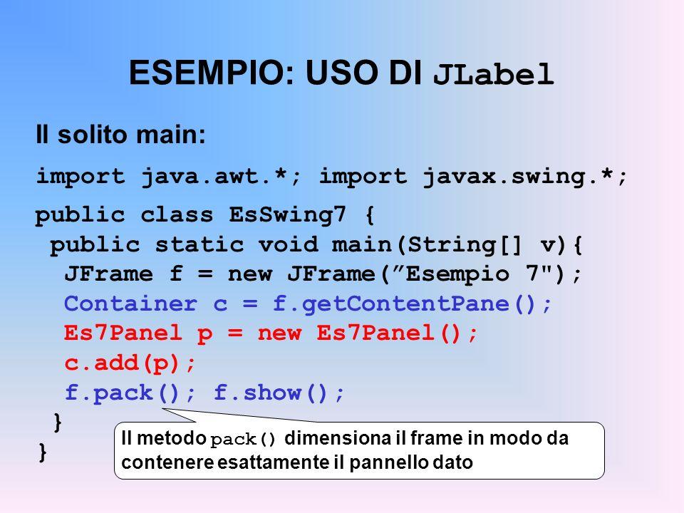 ESEMPIO: USO DI JLabel Il solito main: import java.awt.*; import javax.swing.*; public class EsSwing7 { public static void main(String[] v){ JFrame f