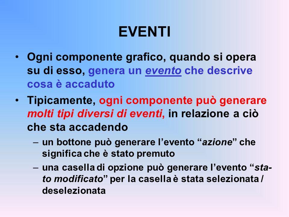 EVENTI Ogni componente grafico, quando si opera su di esso, genera un evento che descrive cosa è accaduto Tipicamente, ogni componente può generare mo
