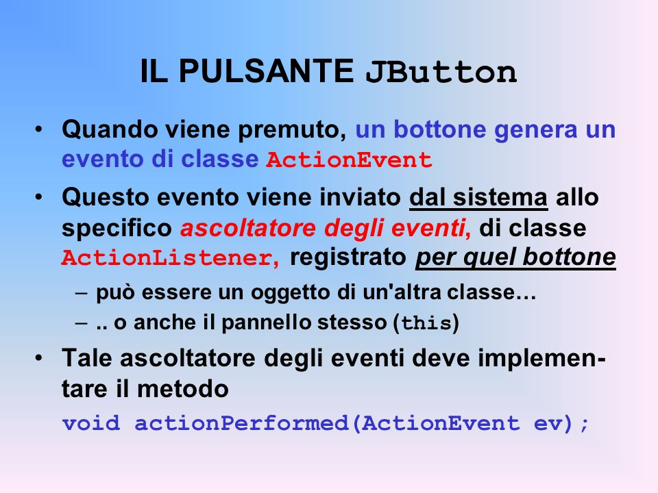 IL PULSANTE JButton Quando viene premuto, un bottone genera un evento di classe ActionEvent Questo evento viene inviato dal sistema allo specifico asc