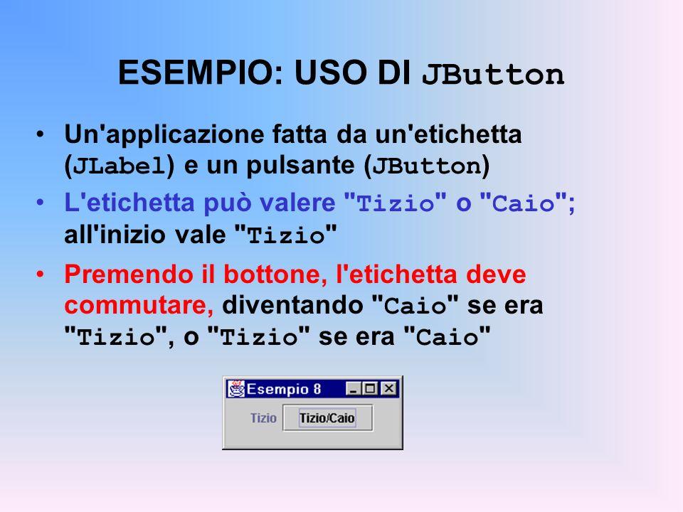 ESEMPIO: USO DI JButton Un'applicazione fatta da un'etichetta ( JLabel ) e un pulsante ( JButton ) L'etichetta può valere