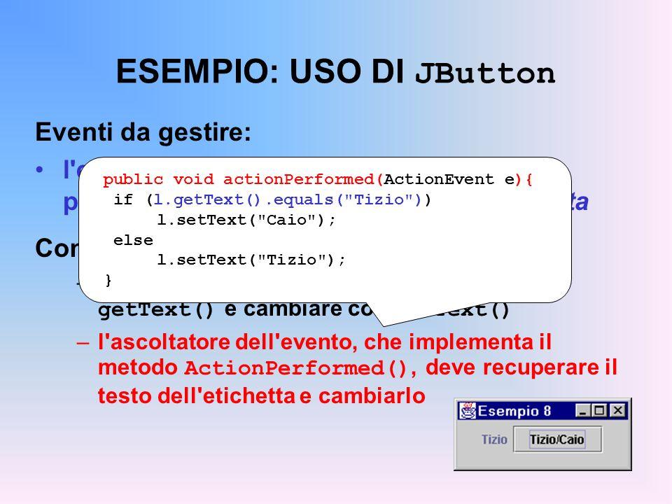 ESEMPIO: USO DI JButton Eventi da gestire: l'evento di azione sul pulsante deve provocare il cambio del testo dell'etichetta Come si fa? –il testo del