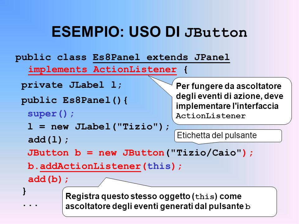ESEMPIO: USO DI JButton public class Es8Panel extends JPanel implements ActionListener { private JLabel l; public Es8Panel(){ super(); l = new JLabel(