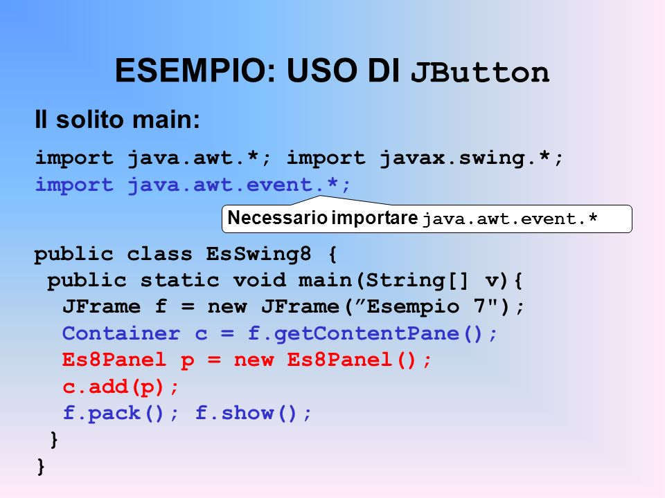 ESEMPIO: USO DI JButton Il solito main: import java.awt.*; import javax.swing.*; import java.awt.event.*; public class EsSwing8 { public static void m