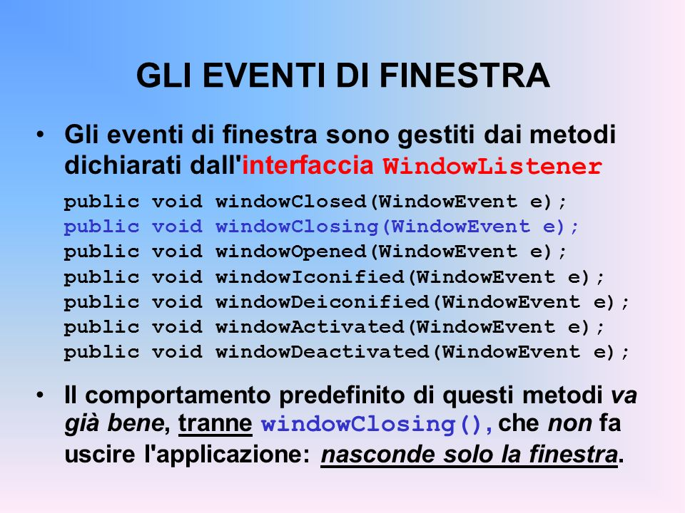 GLI EVENTI DI FINESTRA Gli eventi di finestra sono gestiti dai metodi dichiarati dall'interfaccia WindowListener public void windowClosed(WindowEvent
