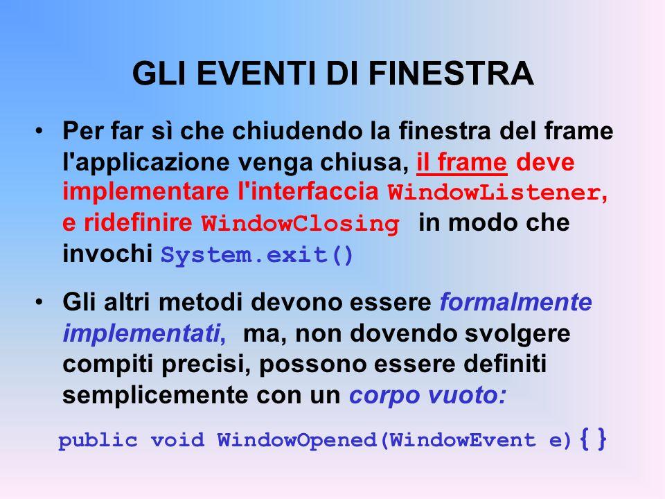 GLI EVENTI DI FINESTRA Per far sì che chiudendo la finestra del frame l'applicazione venga chiusa, il frame deve implementare l'interfaccia WindowList