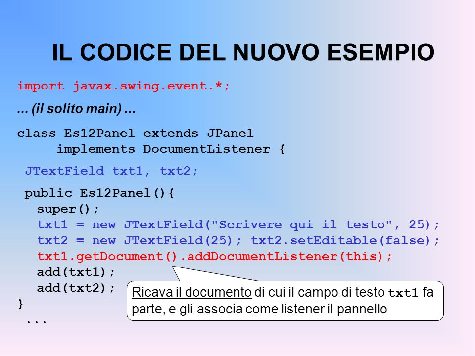 IL CODICE DEL NUOVO ESEMPIO import javax.swing.event.*;... (il solito main)... class Es12Panel extends JPanel implements DocumentListener { JTextField