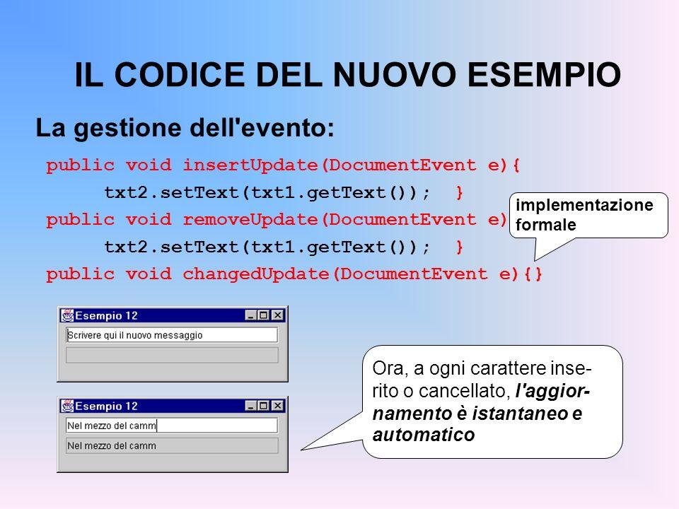 IL CODICE DEL NUOVO ESEMPIO La gestione dell'evento: public void insertUpdate(DocumentEvent e){ txt2.setText(txt1.getText()); } public void removeUpda