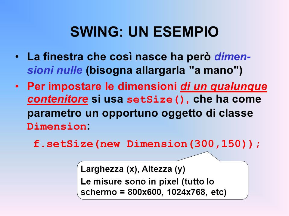 SWING: UN ESEMPIO Inoltre, la finestra viene visualizzata nell an- golo superiore sinistro dello schermo Per impostare la posizione di un qualunque contenitore si usa setLocation() : f.setLocation(200,100)); Posizione e dimensioni si possono anche fissare insieme, col metodo setBounds() Ascissa, Ordinata (in pixel) Origine (0,0) = angolo superiore sinistro