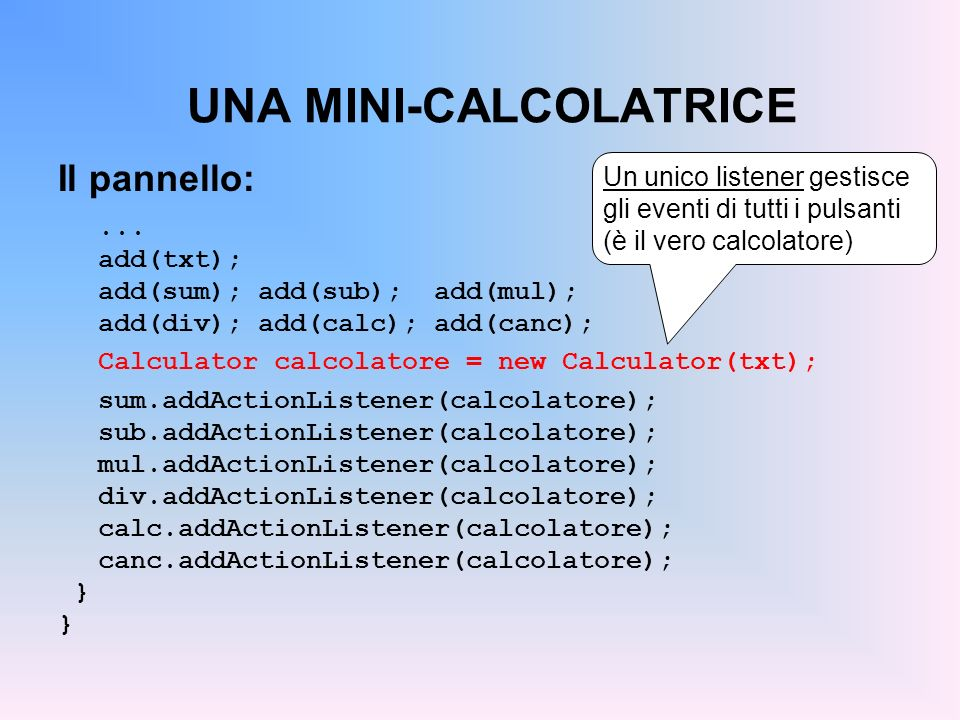UNA MINI-CALCOLATRICE Il pannello:... add(txt); add(sum); add(sub); add(mul); add(div); add(calc); add(canc); Calculator calcolatore = new Calculator(