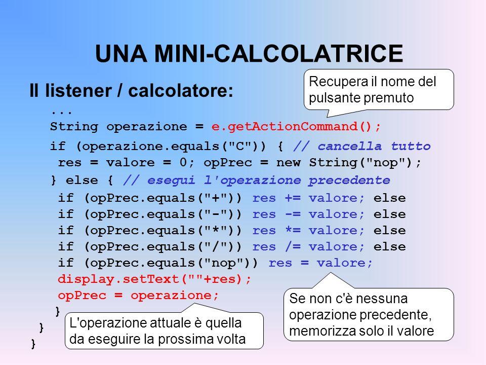 UNA MINI-CALCOLATRICE Il listener / calcolatore:... String operazione = e.getActionCommand(); if (operazione.equals(
