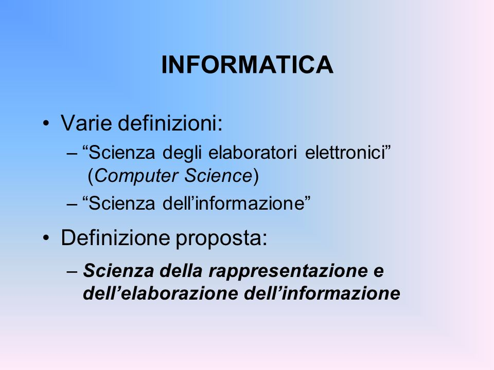 INFORMATICA Varie definizioni: –Scienza degli elaboratori elettronici (Computer Science) –Scienza dellinformazione Definizione proposta: –Scienza dell