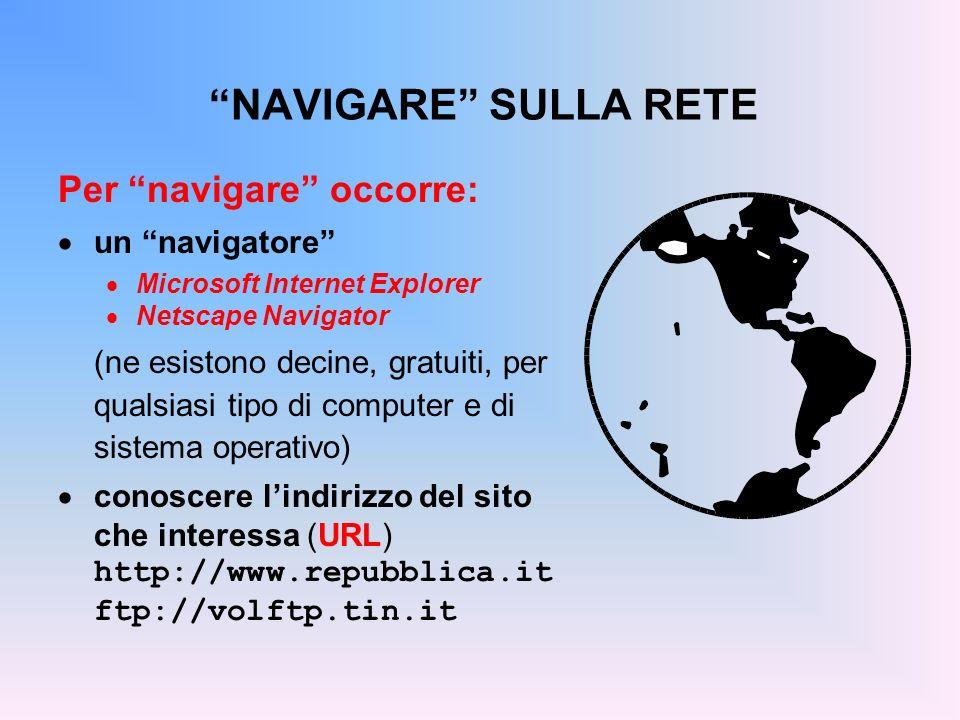 NAVIGARE SULLA RETE Per navigare occorre: un navigatore Microsoft Internet Explorer Netscape Navigator (ne esistono decine, gratuiti, per qualsiasi ti