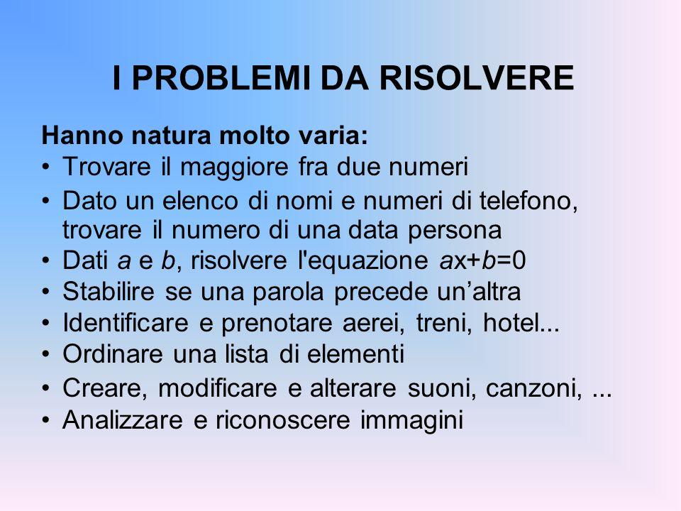 I PROBLEMI DA RISOLVERE Hanno natura molto varia: Trovare il maggiore fra due numeri Dato un elenco di nomi e numeri di telefono, trovare il numero di