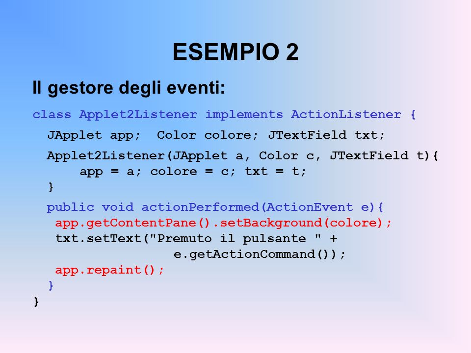 ESEMPIO 2 Il gestore degli eventi: class Applet2Listener implements ActionListener { JApplet app; Color colore;JTextField txt; Applet2Listener(JApplet
