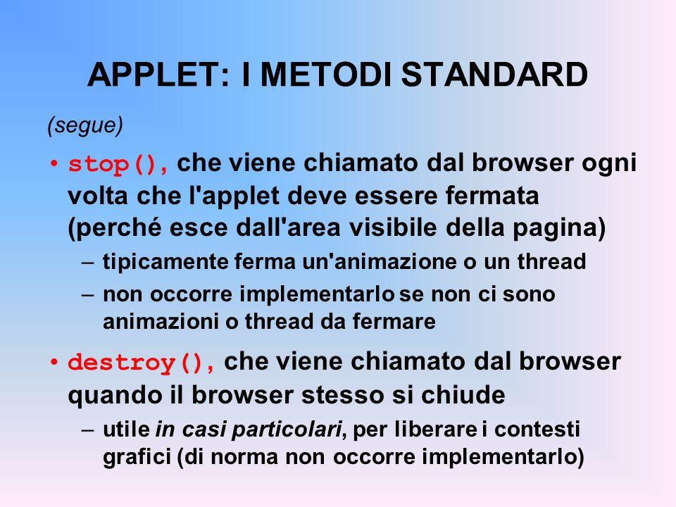 APPLET: I METODI STANDARD (segue) stop(), che viene chiamato dal browser ogni volta che l'applet deve essere fermata (perché esce dall'area visibile d