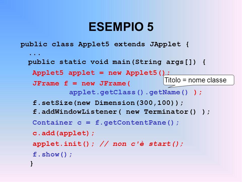 ESEMPIO 5 public class Applet5 extends JApplet {... public static void main(String args[]) { Applet5 applet = new Applet5(); JFrame f = new JFrame( ap
