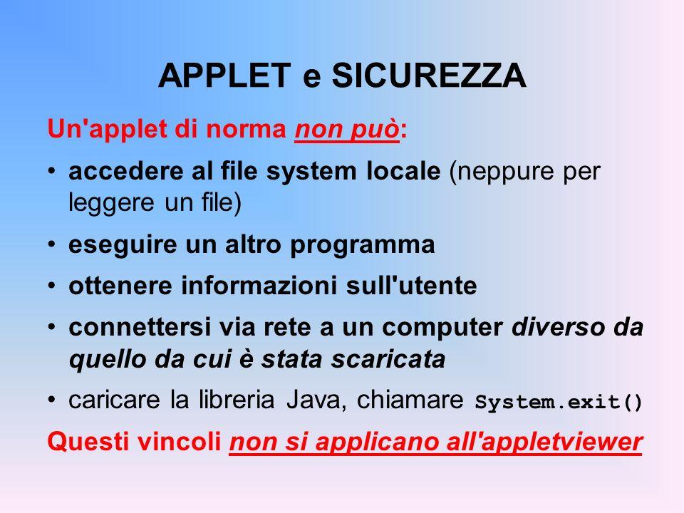 APPLET e SICUREZZA Un'applet di norma non può: accedere al file system locale (neppure per leggere un file) eseguire un altro programma ottenere infor