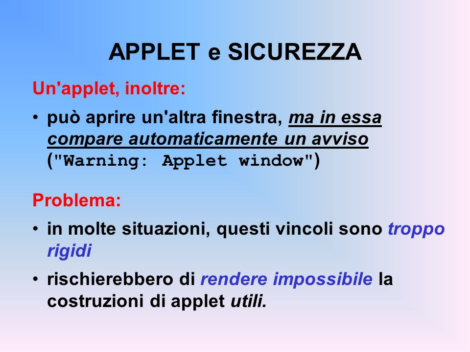 APPLET e SICUREZZA Un'applet, inoltre: può aprire un'altra finestra, ma in essa compare automaticamente un avviso (