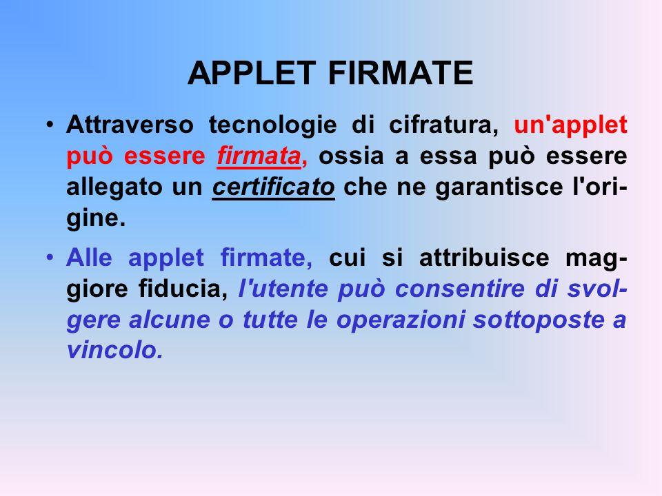APPLET FIRMATE Attraverso tecnologie di cifratura, un'applet può essere firmata, ossia a essa può essere allegato un certificato che ne garantisce l'o