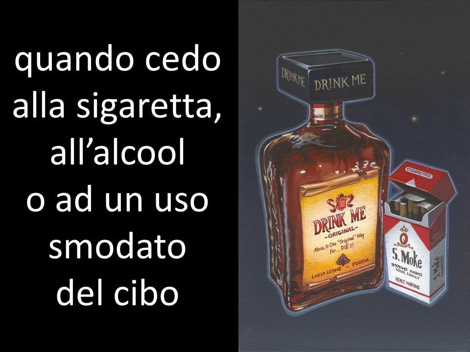 quando cedo alla sigaretta, allalcool o ad un uso smodato del cibo