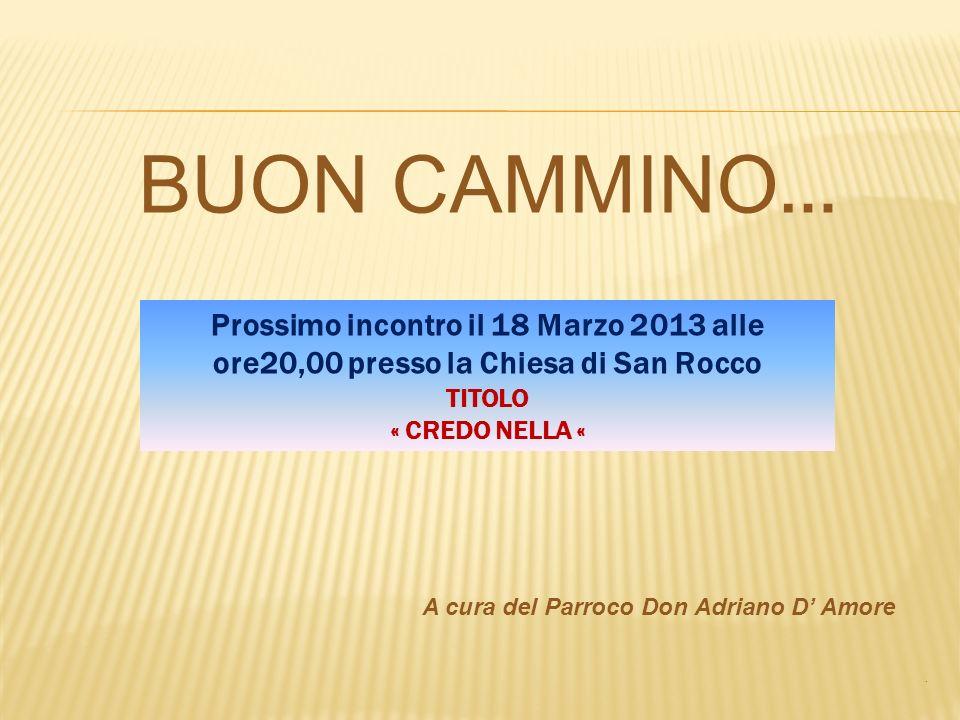 BUON CAMMINO … A cura del Parroco Don Adriano D Amore. Prossimo incontro il 18 Marzo 2013 alle ore20,00 presso la Chiesa di San Rocco TITOLO « CREDO N